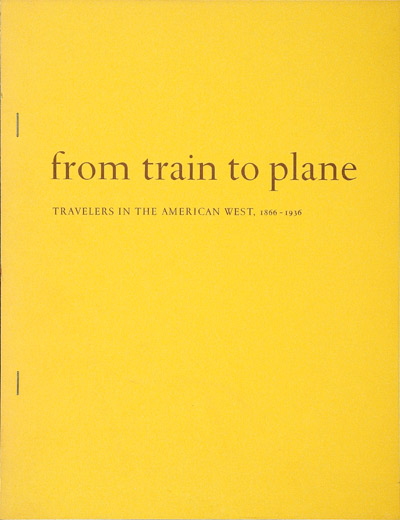 FROM TRAIN TO PLANE: TRAVELERS IN THE AMERICAN WEST 1866 - 1936 AN EXHIBITION IN THE BEINECKE RARE BOOK AND MANUSCRIPT LIBRARY YALE UNIVERSITY. Archibald Hanna, William S. Reese.