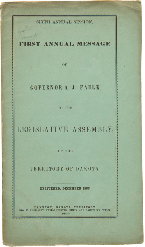 SIXTH ANNUAL SESSION. FIRST ANNUAL MESSAGE OF GOVERNOR A.J. FAULK, TO THE LEGISLATIVE ASSEMBLY, OF THE TERRITORY OF DAKOTA. Dakota Territory, A. J. Faulk.