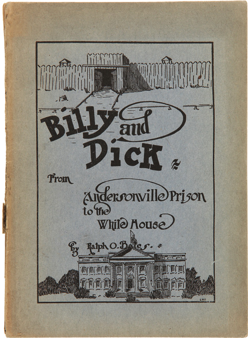 BILLY AND DICK. FROM ANDERSONVILLE PRISON TO THE WHITE HOUSE. Ralph O. Bates.