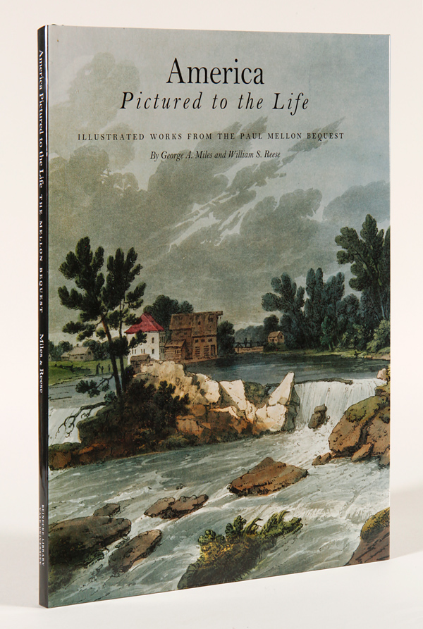 AMERICA PICTURED TO THE LIFE: ILLUSTRATED WORKS FROM THE PAUL MELLON BEQUEST. William S. Reese, George A. Miles.