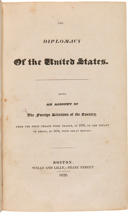 THE DIPLOMACY OF THE UNITED STATES. BEING AN ACCOUNT OF THE FOREIGN RELATIONS OF THE COUNTRY, FROM THE FIRST TREATY WITH FRANCE, IN 1778, TO THE TREATY OF GHENT, IN 1814, WITH GREAT BRITAIN. Theodore Lyman.