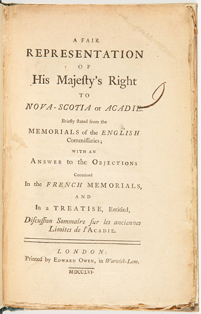 A FAIR REPRESENTATION OF HIS MAJESTY'S RIGHT TO NOVA- SCOTIA OR ACADIE. BRIEFLY STATED FROM THE MEMORIALS OF THE ENGLISH COMMISSAIRES; WITH AN ANSWER TO THE OBJECTIONS CONTAINED IN THE FRENCH MEMORIALS, AND IN A TREATISE, ENTITLED, DISCUSSION SOMMAIRE SUR LES ANCIENNES LIMITES DE L'ACADIE. Acadia Dispute.