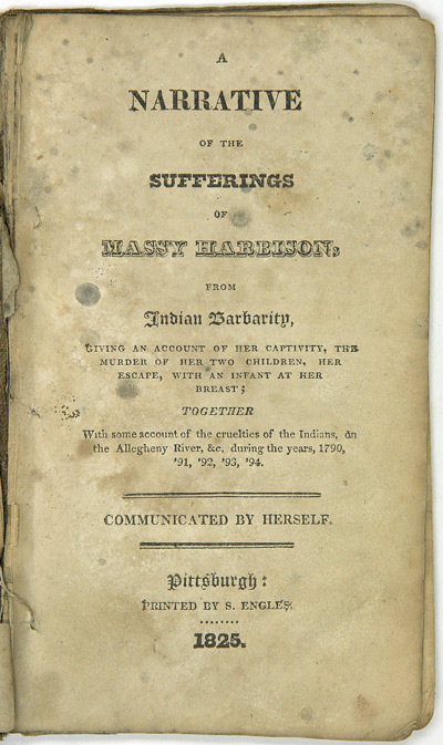 A NARRATIVE OF THE SUFFERINGS OF MASSY HARBISON, FROM INDIAN BARBARITY, GIVING AN ACCOUNT OF HER CAPTIVITY, THE MURDER OF HER TWO CHILDREN, HER ESCAPE, WITH AN INFANT AT HER BREAST; TOGETHER WITH SOME ACCOUNT OF THE CRUELTIES OF THE INDIANS, ON THE ALLEGHENY RIVER, &c. DURING THE YEARS, 1790, '91, '92, '93, '94. COMMUNICATED BY HERSELF. Massy Harbison.