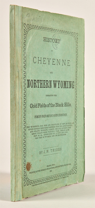 HISTORY OF CHEYENNE AND NORTHERN WYOMING EMBRACING THE GOLD FIELDS OF THE BLACK HILLS, POWDER RIVER AND BIG HORN COUNTRIES. J. H. Triggs.
