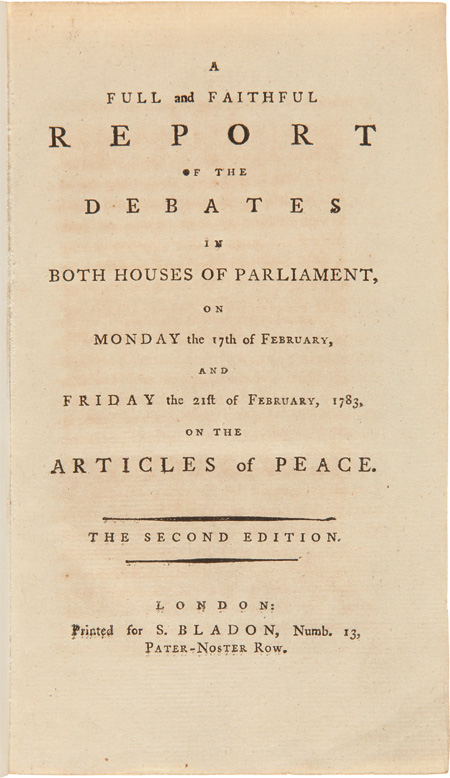 A FULL AND FAITHFUL REPORT OF THE DEBATES IN BOTH HOUSES OF PARLIAMENT, ON MONDAY THE 17th OF FEBRUARY, AND FRIDAY THE 21st OF FEBRUARY, 1783, ON THE ARTICLES OF PEACE. American Revolution.