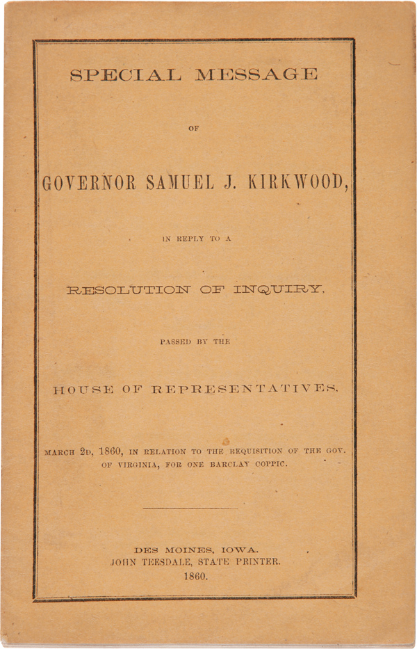 SPECIAL MESSAGE OF GOVERNOR SAMUEL J. KIRKWOOD, IN REPLY TO A RESOLUTION OF INQUIRY, PASSED BY THE HOUSE OF REPRESENTATIVES, MARCH 2d, 1860, IN RELATION TO THE REQUISITION OF THE GOV. OF VIRGINIA, FOR ONE BARCLAY COPPIC. Samuel J. Kirkwood, Gov.