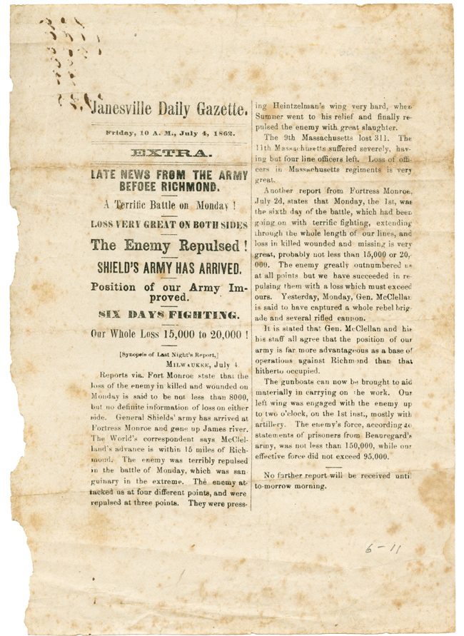 JANESVILLE DAILY GAZETTE. FRIDAY, 10 A.M., JULY 4, 1862. EXTRA. LATE NEWS FROM THE ARMY BEFOEE [sic] RICHMOND. A TERRIFIC BATTLE ON MONDAY! LOSS VERY GREAT ON BOTH SIDES. THE ENEMY REPULSED! SHIELD'S ARMY HAS ARRIVED. POSITION OF OUR ARMY IMPROVED. SIX DAYS FIGHTING. OUR WHOLE LOSS 15,000 TO 20,000! Civil War.