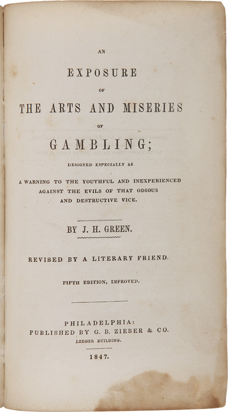 AN EXPOSURE OF THE ARTS AND MISERIES OF GAMBLING; DESIGNED ESPECIALLY AS A WARNING TO THE YOUTHFUL AND INEXPERIENCED AGAINST THE EVILS OF THAT ODIOUS AND DESTRUCTIVE VICE...REVISED BY A LITERARY FRIEND. Jonathan H. Green.