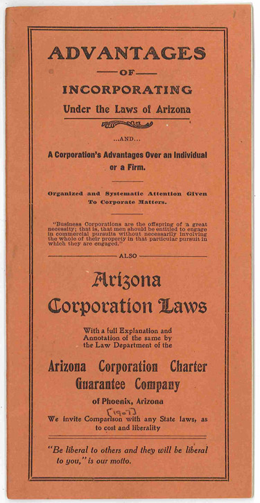 ADVANTAGES OF INCORPORATING UNDER THE LAWS OF ARIZONA...AND...A CORPORATION'S ADVANTAGES OVER AN INDIVIDUAL OR A FIRM...ALSO ARIZONA CORPORATION LAWS WITH A FULL EXPLANATION AND ANNOTATION OF THE SAME...[wrapper title]. Arizona.