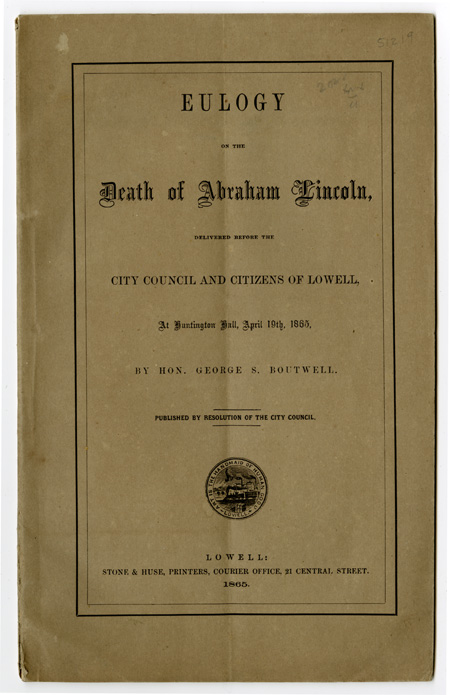 EULOGY ON THE DEATH OF ABRAHAM LINCOLN, DELIVERED BEFORE THE CITY COUNCIL AND CITIZENS OF LOWELL, AT HUNTINGTON HALL, APRIL 19th, 1865. George S. Boutwell.