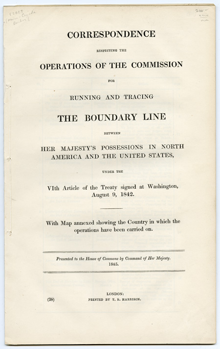 CORRESPONDENCE RESPECTING THE OPERATIONS OF THE COMMISSION FOR RUNNING AND TRACING THE BOUNDARY LINE BETWEEN HER MAJESTY'S POSSESSIONS IN NORTH AMERICA AND THE UNITED STATES. Maine-Canada Border.