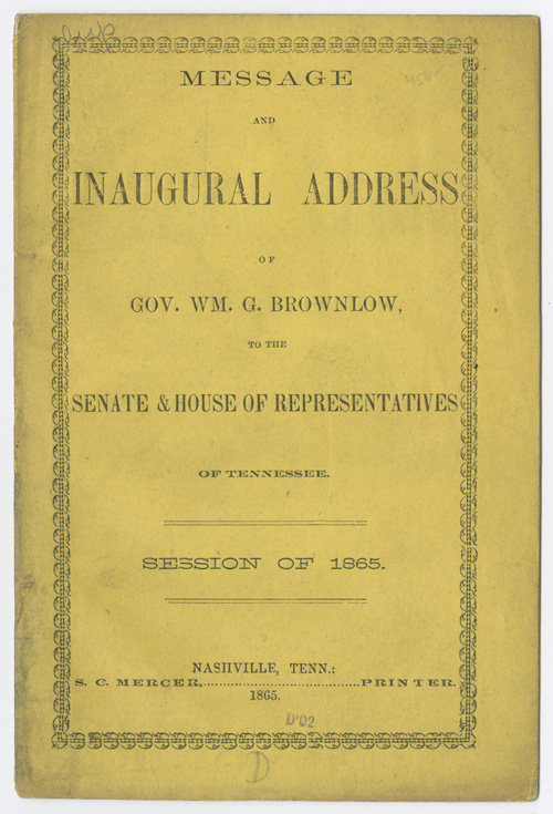 MESSAGE AND INAUGURAL ADDRESS OF GOV. WM. G. BROWNLOW, TO THE SENATE & HOUSE OF REPRESENTATIVES OF TENNESSEE. SESSION OF 1865. William G. Brownlow.