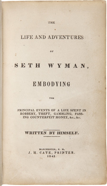 THE LIFE AND ADVENTURES OF SETH WYMAN, EMBODYING THE PRINCIPAL EVENTS OF A LIFE SPENT IN ROBBERY, THEFT, GAMBLING, PASSING COUNTERFEIT MONEY, &c. &c. Written by himself. Seth Wyman.