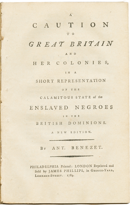 A CAUTION TO GREAT BRITAIN AND HER COLONIES, IN A SHORT REPRESENTATION OF THE CALAMITOUS STATE OF THE ENSLAVED NEGROES IN THE BRITISH DOMINIONS. Anthony Benezet.