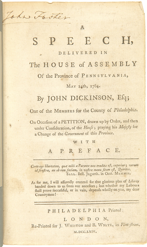 A SPEECH, DELIVERED IN THE HOUSE OF ASSEMBLY OF THE PROVINCE OF PENNSYLVANIA, MAY 24th, 1764....ON OCCASION OF A PETITION, DRAWN UP BY ORDER, AND THEN UNDER CONSIDERATION, OF THE HOUSE; PRAYING HIS MAJESTY FOR A CHANGE OF THE GOVERNMENT OF THIS PROVINCE. WITH A PREFACE. John Dickinson.