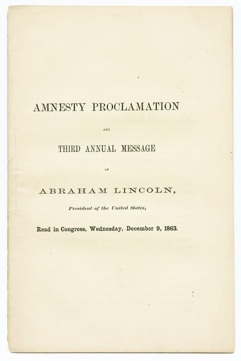 AMNESTY PROCLAMATION AND THIRD ANNUAL MESSAGE OF ABRAHAM LINCOLN, PRESIDENT OF THE UNITED STATES, READ IN CONGRESS, WEDNESDAY, DECEMBER 9, 1863. Abraham Lincoln.