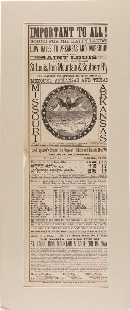 IMPORTANT TO ALL! BOUND FOR THE HAPPY LANDS! LOW RATES TO ARKANSAS AND MISSOURI VIA SAINT LOUIS OVER THE POPULAR ST. LOUIS, IRON MOUNTAIN & SOUTHERN R'Y THE SHORTEST AND QUICKEST ROUTE TO POINTS IN MISSOURI, ARKANSAS AND TEXAS. Iron Mountain St. Louis, Southern Railway.