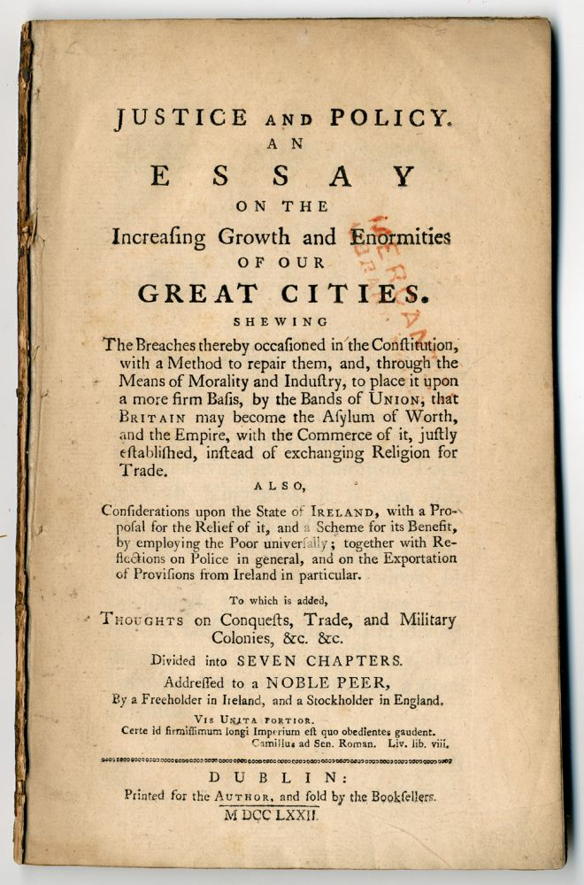 JUSTICE AND POLICY. AN ESSAY ON THE INCREASING GROWTH AND ENORMITIES OF OUR GREAT CITIES...TO WHICH IS ADDED, THOUGHTS ON CONQUESTS, TRADE AND MILITARY COLONIES...ADDRESSED TO A NOBLE PEER, BY A FREEHOLDER IN IRELAND, AND A STOCKHOLDER IN ENGLAND. Anonymous.