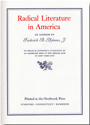RADICAL LITERATURE IN AMERICA AN ADDRESS ... TO WHICH IS APPENDED A CATALOGUE OF AN EXHIBITION HELD AT THE GROLIER CLUB IN NEW YORK CITY. Frederick B. Adams, Jr.
