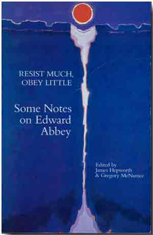 RESIST MUCH, OBEY LITTLE SOME NOTES ON EDWARD ABBEY. Edward Abbey, James Hepworth, Gregory McNamee, eds.