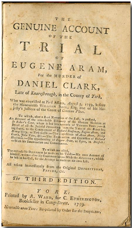 THE GENUINE ACCOUNT OF THE TRIAL OF EUGENE ARAM, FOR THE MURDER OF DANIEL CLARK, LATE OF KNARESBOROUGH, IN THE COUNTY OF YORK , WHO WAS CONVICTED AT YORK ASSIZES, AUGUST 3, 1759 ... TO WHICH, AFTER A SHORT NARRATIVE OF THE FACT, IS PREFIXED, AN ACCOUNT OF THE REMARKABLE DISCOVERY OF THE HUMAN SKELETON AT ST. ROBERT'S COVE ... [&c]. Eugene Aram.
