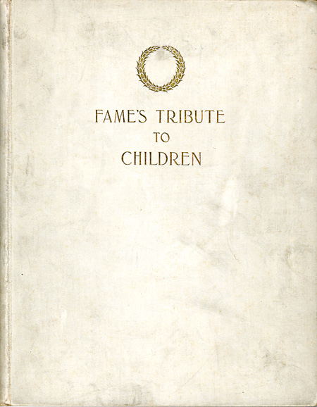 FAME'S TRIBUTE TO CHILDREN BEING A COLLECTION OF AUTOGRAPH SENTIMENTS CONTRIBUTED BY FAMOUS MEN AND WOMEN FOR THIS VOLUME DONE IN FACSIMILE AND PUBLISHED FOR THE BENEFIT OF THE CHILDREN'S HOME, OF THE WORLD'S COLUMBIAN EXHIBITION. Anthology.