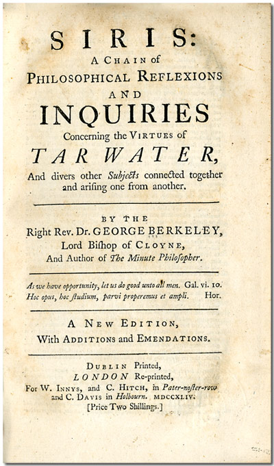 SIRIS: A CHAIN OF PHILOSOPHICAL REFLECTIONS AND INQUIRIES CONCERNING THE VIRTUES OF TAR WATER, AND DIVERSE OTHER SUBJECTS CONNECTED TOGETHER AND ARISING ONE FROM ANOTHER ... A NEW EDITION ... Dublin Printed, London Re- printed: For W. Innys, and C. Hitch ..., 1744 [bound with:] Prior, Thomas: AN AUTHENTIC NARRATIVE OF THE SUCCESS OF TAR-WATER, IN CURING A GREAT NUMBER AND VARIETY OF DISTEMPERS; WITH REMARKS , AND OCCASIONAL PAPERS RELATIVE TO THE SUBJECT. TO WHICH ARE SUBJOINED TWO LETTERS FROM THE AUTHOR OF SIRIS, SHEWING THE MEDICINAL PROPERTIES OF TAR-WATER, AND THE BEST MANNER OF MAKING IT. George Berkeley.
