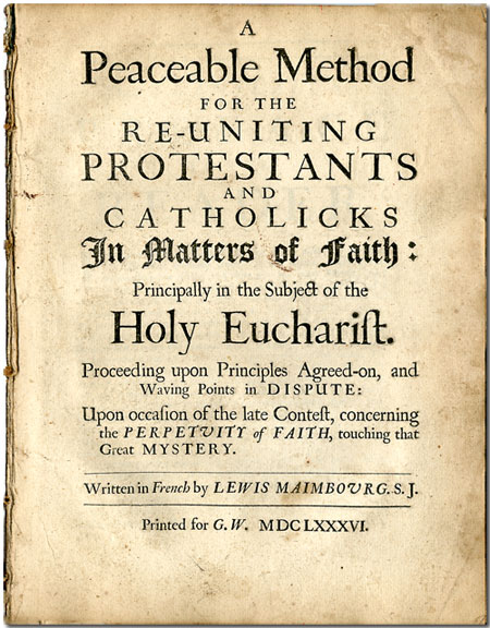 A PEACEABLE METHOD FOR RE-UNITING PROTESTANTS AND CATHOLICKS IN MATTERS OF FAITH: PRINCIPALLY IN THE SUBJECT OF THE HOLY EUCHARIST. Louis Maimbourg.