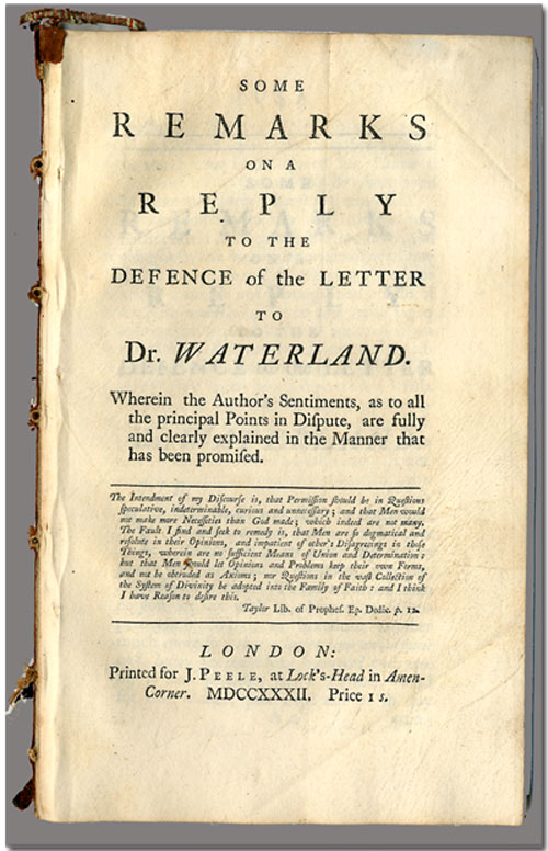 SOME REMARKS ON A REPLY TO THE DEFENCE OF THE LETTER TO DR. WATERLAND. WHEREIN THE AUTHOR'S SENTIMENTS, AS TO ALL THE PRINCIPAL POINTS IN DISPUTE, ARE FULLY AND CLEARLY EXPLAINED IN THE MANNER THAT HAS BEEN PROMISED. Conyers Middleton.