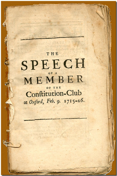 THE SPEECH OF A MEMBER OF THE CONSTITUTION- CLUB AT OXFORD, FEB. 9 1715-16. BEING HIS DEFENSE AGAINST CERTAIN ARTICLES EXHIBITED AGAINST HIM AND SEVERAL OTHER GENTLEMEN, IN THE CHANCELLOR'S COURT THERE. Member of the Constitution-Club.