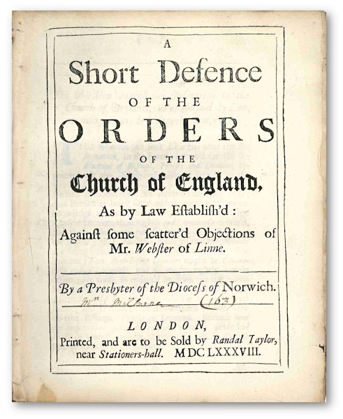 A SHORT DEFENCE OF THE ORDERS OF THE CHURCH OF ENGLAND, AS BY LAW ESTABLISH'D: AGAINST SOME SCATTER'D OBJECTIONS OF MR. WEBSTER OF LINNE. Luke Milbourne.