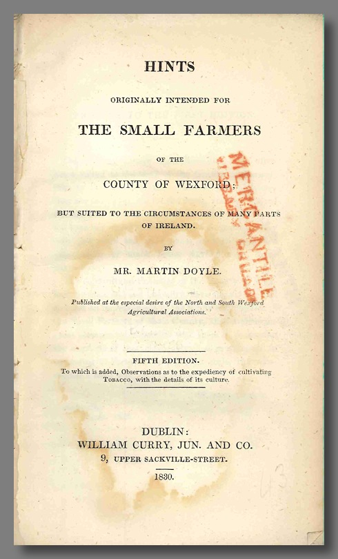 HINTS ORIGINALLY INTENDED FOR THE SMALL FARMERS OF THE COUNTY OF WEXFORD; BUT SUITED TO THE CIRCUMSTANCES OF MANY PARTS OF IRELAND. Martin Doyle, pseud. of Rev. William Hickey.