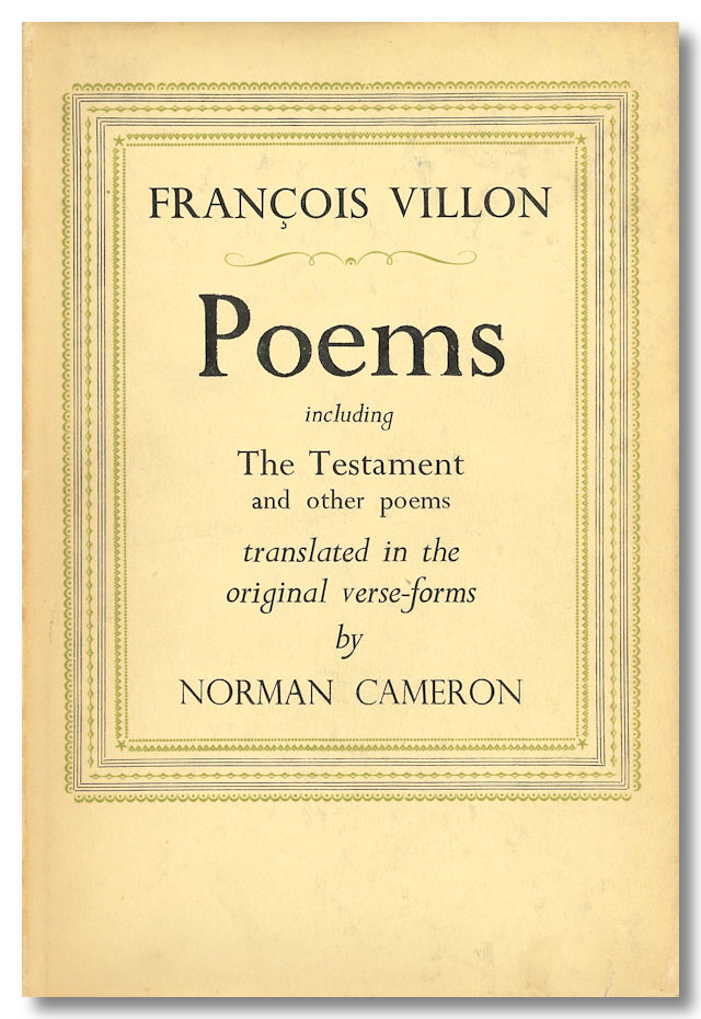 POEMS INCLUDING THE TESTAMENT AND OTHER POEMS TRANSLATED TO THE ORIGINAL VERSE-FORMS. Norman Cameron, Francois Villon, trans.