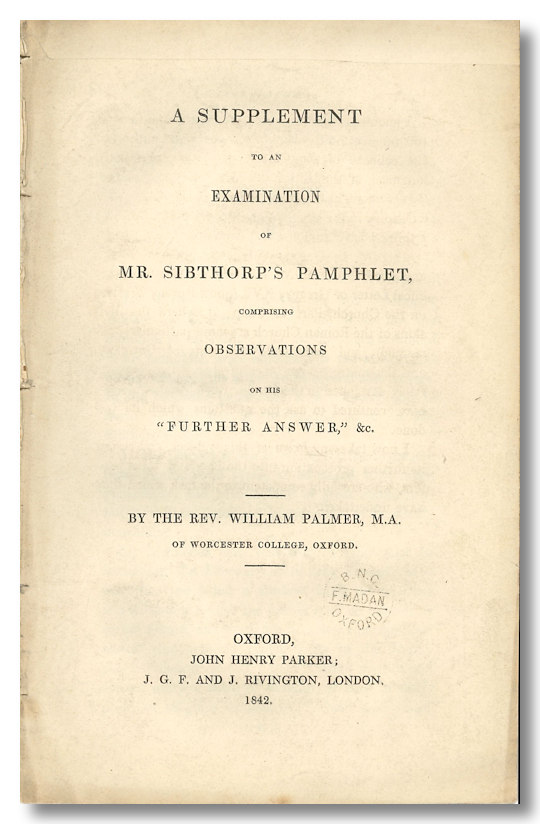 "A SUPPLEMENT TO AN EXAMINATION OF MR. SIBTHORP'S PAMPHLET, COMPRISING OBSERVATIONS ON HIS ""FURTHER ANSWER,"" &C. Oxoniana, William Palmer."