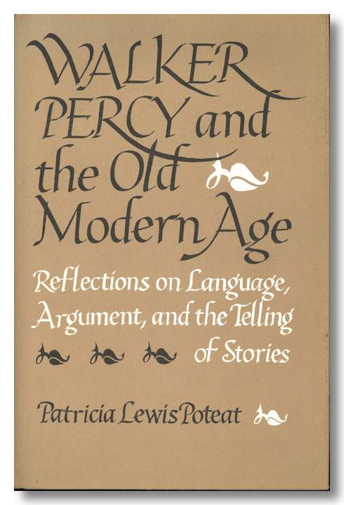 WALKER PERCY AND THE OLD MODERN AGE REFLECTIONS ON LANGUAGE, ARGUMENT, AND THE TELLING OF STORIES. Walker Percy, Patricia Lewis Poteat.