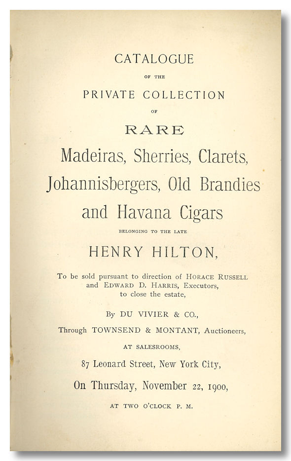 CATALOGUE OF THE PRIVATE COLLECTION OF RARE MADEIRAS, SHERRIES, CLARETS [,] JOHANNISBERGERS, OLD BRANDIES [,] AND HAVANA CIGARS BELONGING TO THE LATE HENRY HILTON. Auction Catalogue - Wine, Townsend, Montant, auctioneers.