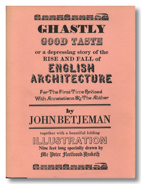 GHASTLY GOOD TASTE OR A DEPRESSING STORY OF THE RISE AND FALL OF ENGLISH ARCHITECTURE. John Betjeman.