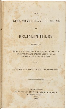 THE LIFE, TRAVELS AND OPINIONS OF BENJAMIN LUNDY, INCLUDING THE JOURNEYS TO TEXAS AND MEXICO; WITH A SKETCH OF COTEMPORARY [sic] EVENTS, AND A NOTICE OF THE REVOLUTION IN HAYTI....