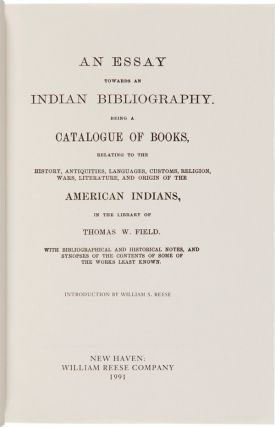 AN ESSAY TOWARDS AN INDIAN BIBLIOGRAPHY. BEING A CATALOGUE OF BOOKS, RELATING TO THE HISTORY, ANTIQUITIES, LANGUAGES, CUSTOMS, RELIGION, WARS, LITERATURE, AND ORIGIN OF THE AMERICAN INDIANS, IN THE LIBRARY OF THOMAS W. FIELD. WITH BIBLIOGRAPHICAL AND HISTORICAL NOTES. Thomas W. Field.