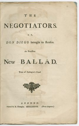 THE NEGOTIATORS, OR, DON DIEGO BROUGHT TO REASON. AN EXCELLENT NEW BALLAD. TUNE OF PACKINGTON'S...