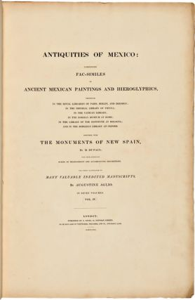 ANTIQUITIES OF MEXICO: COMPRISING FAC-SIMILES OF ANCIENT MEXICAN PAINTINGS AND HIEROGLYPHICS...TOGETHER WITH THE MONUMENTS OF NEW SPAIN...THE WHOLE ILLUSTRATED BY MANY VALUABLE INEDITED MANUSCRIPTS BY AUGUSTINE AGLIO...VOL. IV.