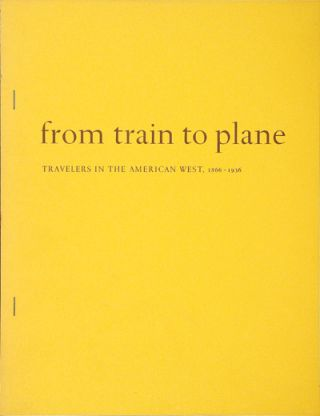 FROM TRAIN TO PLANE: TRAVELERS IN THE AMERICAN WEST 1866 - 1936 AN EXHIBITION IN THE BEINECKE...