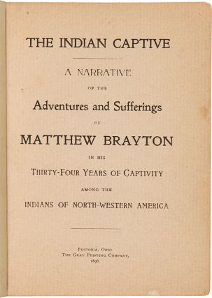 THE INDIAN CAPTIVE. A NARRATIVE OF THE ADVENTURES AND SUFFERINGS OF MATTHEW BRAYTON IN HIS THIRTY-FOUR YEARS OF CAPTIVITY AMONG THE INDIANS OF NORTH-WESTERN AMERICA.