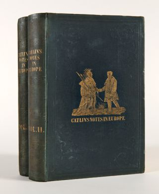 CATLIN'S NOTES OF EIGHT YEARS' TRAVELS AND RESIDENCE IN EUROPE, WITH HIS NORTH AMERICAN INDIAN...