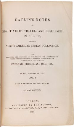 CATLIN'S NOTES OF EIGHT YEARS' TRAVELS AND RESIDENCE IN EUROPE, WITH HIS NORTH AMERICAN INDIAN COLLECTION. WITH ANECDOTES AND INCIDENTS OF THE TRAVELS AND ADVENTURES OF THREE DIFFERENT PARTIES OF AMERICAN INDIANS WHOM HE INTRODUCED TO THE COURTS OF ENGLAND, FRANCE, AND BELGIUM.