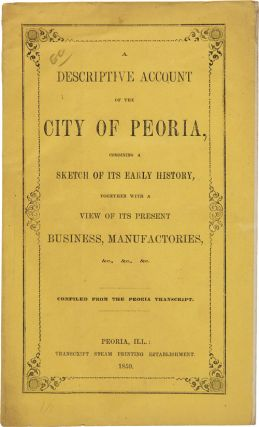 A DESCRIPTIVE ACCOUNT OF THE CITY OF PEORIA, COMBINING A SKETCH OF ITS EARLY HISTORY, TOGETHER...