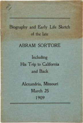 BIOGRAPHY AND EARLY LIFE SKETCH OF THE LATE ABRAM SORTORE INCLUDING HIS TRIP TO CALIFORNIA AND...