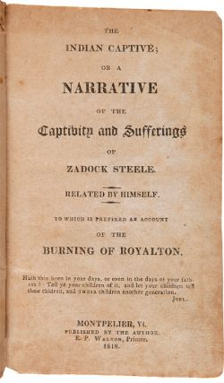 THE INDIAN CAPTIVE; OR A NARRATIVE OF THE CAPTIVITY AND SUFFERINGS OF ZADOCK STEELE. RELATED BY HIMSELF. TO WHICH IS PREFIXED AN ACCOUNT OF THE BURNING OF ROYALTON.