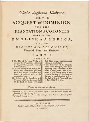 COLONIÆ ANGLICANÆ ILLUSTRATÆ: OR THE ACQUEST OF THE DOMINION, AND THE PLANTATION OF THE COLONIES MADE BY THE ENGLISH IN AMERICA, WITH THE RIGHTS OF THE COLONISTS, EXAMINED, STATED, AND ILLUSTRATED.