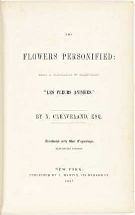 "THE FLOWERS PERSONIFIED: BEING A TRANSLATION OF GRANDVILLE'S ""LES FLEURS ANIMEES."" [bound with:] MODERN BOTANY FOR LADIES; AND LADIES' HORTICULTURE. BY CTE. FOELIX. TRANSLATED FROM THE FRENCH. [bound with:] SUPPLEMENT TO THE ""LADIES' BOTANY."" FROM THE HISTORY OF BOTANY."